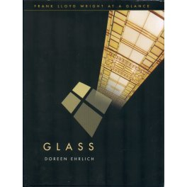 FRANK LLOYD WRIGHT AT A GLANCE: GLASS by Doreen Ehrlich